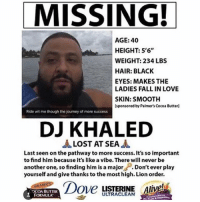 LIOOOON: MISSING!  AGE: 40  HEIGHT: 5'6  WEIGHT: 234 LBS  HAIR: BLACK  EYES: MAKES THE  LADIES FALL IN LOVE  SKIN: SMOOTH  sponsored by Palmer's Cocoa Butterl  Ride wit me though the journey of more success  DJ KHALED  LOST AT SEA  Last seen on the pathway to more success. It's so important  to find him because it's like a vibe.There will never be  another one, so finding him is a major  Don't ever play  yourself and give thanks to the most high. Lion order.  Dove LISTERINE Alive!  UTRACLEAN  FORMULA LIOOOON