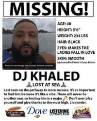 """LMFAO: MISSING!  AGE: 40  HEIGHT: 5'6""""  WEIGHT: 234 LBS  HAIR: BLACK  EYES: MAKES THE  LADIES FALL IN LOVE  SKIN: SMOOTH  lsponsored by Palmer's Cocoa Butterl  Rida wit me though the journey of more success  DJ KHALED  JA LOST AT SEA  A  Last seen on the pathway to more success. It's so important  to find him because it's like a vibe. There will never be  another one, so finding him is a major  Don't ever play  yourself and give thanks to the most high. Lion order.  Dove  LISTERINE Alive  COCOA BUTTER LMFAO"""