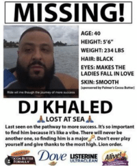 """WHO MADE THIS 😂: MISSING!  AGE: 40  HEIGHT: 5'6""""  WEIGHT: 234 LBS  HAIR: BLACK  EYES: MAKES THE  LADIES FALL IN LOVE  SKIN: SMOOTH  Isponsored by Palmer's CocoaButterl  Ride witme though the journey of more sucoess  DJ KHALED  A LOST AT SEA  A  Last seen on the pathway to more success. It's so important  to find him because it's like a vibe. There will never be  another one, so finding him is a major  Don't ever play  yourself and give thanks to the most high. Lion order.  Dover  LISTERINE  live  OCOA BUTTER  FORMULA WHO MADE THIS 😂"""