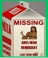 """MISSING  ANTI-WAR  DEMOCRAT  LAST SEEN 2007 I've had a Hillary supporter actually say that children being bombed in the Middle East us """"adorable."""" Democrats have gone total war crazy."""