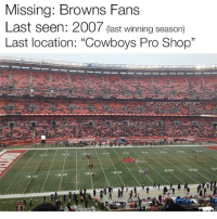 """If you have any information about their whereabouts please contact the NFL @funniestnflmemez: Missing: Browns Fans  Last seen: 2007 (ast winning season)  Last location: """"Cowboys Pro Shop""""  @FUNNIESTNFLMEMES If you have any information about their whereabouts please contact the NFL @funniestnflmemez"""
