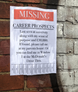 meirl: MISSING  CAREER PROSPECTS  Last seen at university  along with my sense of  purpose and £30,000  If found, please call me  at my parents house. Or  you can find me in Window  1 at the McDonald's  Drive Thru meirl