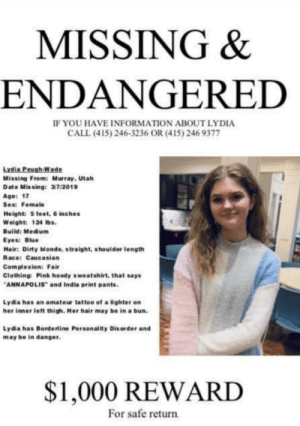 Sex, Dirty, and Blue: MISSING &  ENDANGERED  F YOU HAVE INFORMATION ABOUT LYDIA  CALL (415) 246-3236 OR (415) 246 9377  Lydia Peugh-Wade  Missing From: Murray,Utah  Date Missing: 3/7/2019  Age: 17  Sex: Female  Height: 5 feet, 6 inches  Weight: 124 lbs.  Build: Medium  Eyes: Blue  Hair: Dirty blonde, straight, shoulder length  Race: Caucasian  Complexion: Fair  Clothing Pink hoody sweatshirt, that says  ANNAPOLIS and India print pants.  Lydia has an amateur tattoo of a lighter on  her inner left thigh. Her hair may be in abun  Lydia has Bordertine Personality Dis order and  may be in danger  $1,000 REWARD  For safe return Helping to spread the word of a fellow redditors missing friend. Repost everywhere!