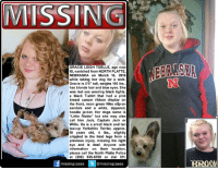 "Facebook, Family, and Friends: MISSING  GRACIE LEIGH TOELLE, age now  15, vanished from NORTH PLATTE,  NEBRASKA on March 16, 2016  while taking her dog for a walk  Gracie is 5'6"" tall, weighs 190 lbs.,  has blonde hair and blue eyes. She  MF was last see wearing black tights  a black T-shirt that had a pink  breast cancer ribbon display on  the front, neon green Nike slip-on  sandals and a white, zippered,  hoodie jacket. Her dogs name is  ""Little Rickie"" but she may also  call him Jack, Captain Jack or  Willie. He is a small black and tan  teacup Yorkshire Terrier, approx  10 years old, 4 lbs., slightly  crippled in the hind legs from a  previous injury, missing his right  eye and is deaf. Anyone with  information on their location,  please call the North Platte Police  at (308) 535-6789 or dial 911  @missing cases  missing cases  BR00 Seven and a half months ago, Gracie Toelle, age now 15, went to take out the trash and take her dog for a short walk in North Platte, Nebraska. No one has seen or heard from them since then. A girl and her dog cannot just vanish into thin air. Someone out there has to know something. Gracie was 14 years old when she vanished along with her dog. Whoever took her could have taken her to any state by now or even out of the country.   Facebook has approximately 1.71 billion monthly active users. This is how this works. You share the flyer, your friends share the flyer, their friends share the flyer and pretty soon Gracie's info is being seen all over the entire world.  Once that happens, Gracie will be found. So let's get to work and ease the pain & suffering her family has gone through everyday these last seven and a half months. Time to #FindGracie!  If you have any with information that could help this investigation, please contact the North Platte Police Department immediately at (308) 535-6789. If you see Gracie call 911 right away.  To continue assisting with missing & unidentified persons and wanted fugitive cases please follow Locate The Missing on Facebook."
