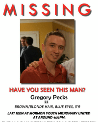 My man gregory is missing: MISSING  HAVE YOU SEEN THIS MAN?  Gregory Pecks  22  BROWN BLONDE HAIR, BLUE EYES, 59  LAST SEEN AT MORMON YOUTH MISSIONARY UNITED  AT AROUND 4:33PM. My man gregory is missing