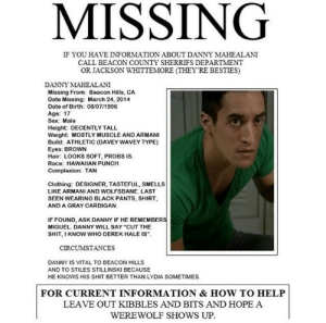 """dani-schomer:  Who ever made this needs to come here so we can be best friends 😂 ____________________________________  I just wanted to say I found the amazing person who made this!!! Here's the link to her post, so please go like and reblog it!!  brianajwhatt:  Reward: Jacksons' Porsche: MISSING  IF YOU HAVE INFORMATION ABOUT DANNY MAHEALANI  CALL BEACON COUNTY SHERRIFS DEPARTMENT  OR JACKSON WHITTEMORE (THEY'RE BESTIES)  DANNY MAHEALANI  Missing From: Beacon Hills, CA  Date Missing: March 24, 2014  Date of Birth: 08/07/1996  Age: 17  Sex: Male  Height: DECENTLY TALL  Weight: MOSTLY MUSCLE AND ARMANI  Build: ATHLETIC (DAVEY WAVEY TYPE)  Eyes: BROWN  Hair: LOOKS SOFT, PROBS IS.  Race: HAWAIIAN PUNCH  Complexion: TAN  Clothing: DESIGNER, TASTEFUL, SMELLS  LIKE ARMANI AND WOLFSBANE. LAST  SEEN WEARING BLACK PANTS, SHIRT,  AND A GRAY CARDIGAN.  IF FOUND, ASK DANNY IF HE REMEMBERS  MIGUEL. DANNY WILL SAY """"CUT THE  SHIT, I KNOW WHO DEREK HALE IS"""".  CIRCUMSTANCES  DANNY IS VITAL TO BEACON HILLS  AND TO STILES STILLINSKI BECAUSE  HE KNOWS HIS SHIT BETTER THAN LYDIA SOMETIMES.  FOR CURRENT INFORMATION & HOW TO HELP  LEAVE OUT KIBBLES AND BITS AND HOPE A  WEREWOLF SHOWS UP. dani-schomer:  Who ever made this needs to come here so we can be best friends 😂 ____________________________________  I just wanted to say I found the amazing person who made this!!! Here's the link to her post, so please go like and reblog it!!  brianajwhatt:  Reward: Jacksons' Porsche"""