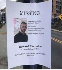 Oof ouch owie my friend.: MISSING  Last Seen: Under his  girlfriend's thumb  May still be wearing the leas  Prime Suspect: Girlfriend  Other Info:  his girlfriend gave hinm  Reward Available  $1.50 and a bag of chips  His friends are very worried and would iu  him back Oof ouch owie my friend.