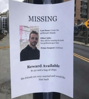 Oof ouch owie my friend. via /r/funny https://ift.tt/2z7cxJK: MISSING  Last Seen: Under his  girlfriend's thumb  May still be wearing the leas  Prime Suspect: Girlfriend  Other Info:  his girlfriend gave hinm  Reward Available  $1.50 and a bag of chips  His friends are very worried and would iu  him back Oof ouch owie my friend. via /r/funny https://ift.tt/2z7cxJK