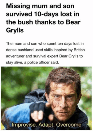 Just Austria things: Missing mum and son  survived 10-days lost in  the bush thanks to Bear  Grylls  The mum and son who spent ten days lost in  dense bushland used skills inspired by British  adventurer and survival expert Bear Grylls to  stay alive, a police officer said.  Improvise. Adapt. Overcome Just Austria things