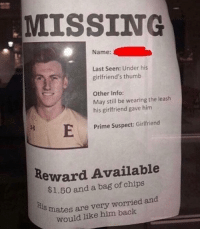 Please tell if you saw him recently: MISSING  Name:  Last Seen: Under his  girlfriend's thumb  Other Info:  May still be wearing the leash  his girlfriend gave him  Prime Suspect: Girlfriend  Reward Available  $1.50 and a bag of chips  is  mates are very worried and  would like him back Please tell if you saw him recently