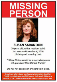 """Missing since November 4th 2016: MISSING  PERSON  SUSAN SARANDON  70 years old, white, medium build,  last seen on November 4, 2016  bitching and moaning that:  """"Hillary Clinton would be a more dangerous  U.S. president than Donald Trump.  She has not been seen or heard from since.  If you know where Susan is or have any information about her  PLEASE Immediately contact TM2, Access Hollywood, CNN or any  member of the Crooked media or fake news purveyor in your area. Missing since November 4th 2016"""