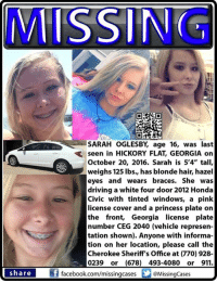 """#Missing #GA teen: Sarah Oglesby, age 16, was last seen in #HickoryFlat, #Georgia on October 20, 2016.   Sarah is 5'4"""" tall, weighs 125 lbs., has blonde hair and hazel eyes. She was driving a white four door 2012 Honda Civic with tinted windows, a pink license cover and a princess plate on the front, Georgia license plate number CEG 2040 (vehicle representation shown).   Anyone with information on her location, please contact the Cherokee Sheriff's Office - Georgia at (770) 928-0239 or (678) 493-4080 or 911.  To continue assisting with missing & unidentified persons and wanted fugitive cases please """"Like"""" Locate The Missing on Facebook.: MISSING  SARAH OGLESBY age 16, was last  seen in HicKORY FLAT, GEORGIA on  October 20, 2016. Sarah is 5'4"""" tall,  weighs 125 lbs., has blonde hair, hazel  eyes and wears braces. She was  driving a white four door2012 Honda  Civic with tinted windows, a pink  license cover and a princess plate on  the front, Georgia license plate  number CEG 2040 (vehicle represen-  tation shown). Anyone with informa-  tion on her location, please call the  Cherokee Sheriff's Office at (770) 928-  0239 or (678) 493-4080 or 911.  if share  facebook.com/missingcases  Missing Cases #Missing #GA teen: Sarah Oglesby, age 16, was last seen in #HickoryFlat, #Georgia on October 20, 2016.   Sarah is 5'4"""" tall, weighs 125 lbs., has blonde hair and hazel eyes. She was driving a white four door 2012 Honda Civic with tinted windows, a pink license cover and a princess plate on the front, Georgia license plate number CEG 2040 (vehicle representation shown).   Anyone with information on her location, please contact the Cherokee Sheriff's Office - Georgia at (770) 928-0239 or (678) 493-4080 or 911.  To continue assisting with missing & unidentified persons and wanted fugitive cases please """"Like"""" Locate The Missing on Facebook."""