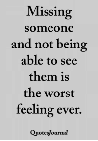 <3 Quotes Journal: Missing  someone  and not being  able to see  them is  the worst  feeling ever  QuotesJournal <3 Quotes Journal
