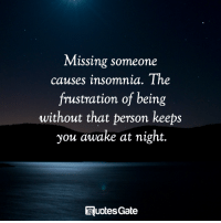 Missing someone  causes insomnia. The  frustration of being  without that person keeps  you awake at night.  QuotesGate