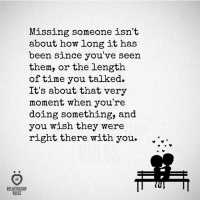 missing someone: Missing someone isn't  about how long it has  been since you've seen  them, or the length  of time you talked.  It's about that very  moment when you're  doing something, and  you wish they were  right there with you.  RELATIONSHIP  RULES