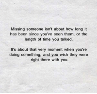 missing someone: Missing someone isn't about how long it  has been since you've seen them, or the  length of time you talked.  It's about that very moment when you're  doing something, and you wish they were  right there with you.
