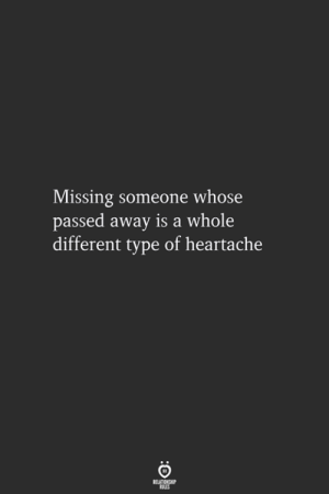 Missing Someone, Different, and Someone: Missing someone whose  passed away is a whole  different type of heartache