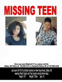 Police, Dallas, and Girl: MISSING TEEN  Have you seen Shiphrah? If so, please call the  Dallas, NC Police at 704-922-3131 or Gastonia Police, NC at 704-866-3320  Last seen ON 1013 at Dlar General on New Hope Road, Dallas, NC  wearing Khaki Capris and Teal Jacket carrying three baqs.  gh ight:5s Ae 15 <p>This girl is fairly close to home. I don't know her but I know people who do. Praying for her safe return.</p>