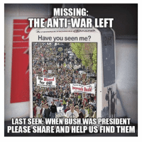 Dank, North Korea, and Obama: MISSING  THE ANTIEWAR LEFT  Have you seen me?  No Blood  for Oil!  WetetolicrrsImpeach Bush  LAST SEEN WHEN BUSH WAS PRESIDENT  PLEASE SHARE AND HELP US FIND THEM I find it disheartening that many Democrat opponents of President Trump who rightly cheered President Obama's efforts to reach a deal with Iran are now condemning Trump for opening the door to diplomacy with North Korea.   Did they genuinely support President Obama's diplomatic efforts with Iran, or did they just prefer the person who happened to occupy the Oval Office at the time?  The anti-war left was heroically vocal against George W. Bush's wars ... But then they fell completely silent as Barack Obama bombed 7 different nations, with a Nobel Peace Prize in hand.  The anti-war left has been silent ever since...and it's a real shame.