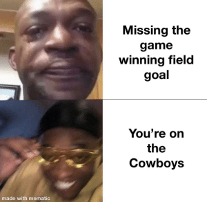 Nothing to do with today's game.: Missing the  game  winning field  goal  You're on  the  Cowboys  made with mematic Nothing to do with today's game.