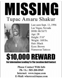 """Let's go to Cuba and find him yo.. 2pac tupac the reason why it says age 28 because it was made 3 years after his death in 99 so all you haters sit the fuck down and shut the fuk up it's a joke: MISSING  Tupac Amaru Shakur  Last seen Sept. 13, 1996  Las Vegas, Nevada  DOB: 06/16/71  Age: 28  Height: 5'10""""  Weight: 168 lbs.  Hair: Black  Eyes: Brown  Numerous Tattoos  $10,000 REWARD  For Information Leading To The location And Contact  Please Contact With Info  Ph / fx: 505-200-8969  Internet: www.tupac.com  E-Mail: whereya@tupac.com Let's go to Cuba and find him yo.. 2pac tupac the reason why it says age 28 because it was made 3 years after his death in 99 so all you haters sit the fuck down and shut the fuk up it's a joke"""