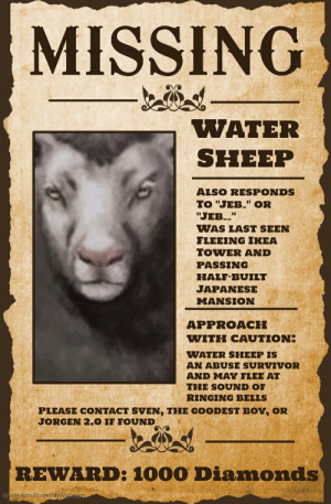 "Alive, Fake, and Ikea: MISSING  WATER  SHEEP  ALSO RESPONDS  TO ""JEB."" OR  ""JEB""  WAS LAST SEEN  FLEEING IKEA  TOWER AND  PASSING  HALF-BUILT  JAPANESE  MANSION  APPROACH  WITH CAUTION:  WATER SHEEP IS  AN ABUSE SURVIVOR  AND MAY FLEE AT  THE SOUND OF  RINGING BELLS  PLEASE CONTACT SVEN, THE GOODEST BOY, OR  JORGEN 2.0 IF FOUND  REWARD: 1000 Diamonds  Made with PosterMyWall.com DON'T BELIEVE THE FAKE NEWS! WATER SHEEP IS STILL ALIVE!!!"