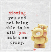 Missing  you and  not being  able to be  with  you,  makes me  crazy.  Like Love Quotes.com Missing you makes me crazy...