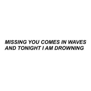 missing you: MISSING YOU COMES IN WAVES  AND TONIGHT I AM DROWNING