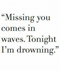 "Waves, You, and Drowning: ""Missing you  comes in  waves. Tonight  I'm drowning."""