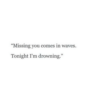 "drowning: ""Missing you comes in waves.  Tonight I'm drowning.""  5"
