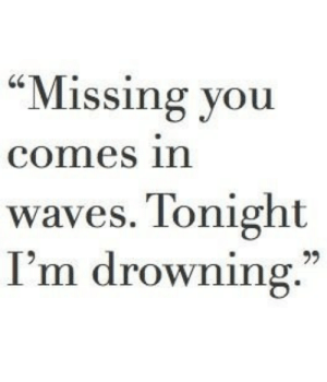 "Waves: ""Missing you  comes in  waves. Tonight  I'm drowning."