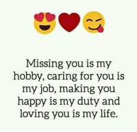 miss you: Missing you is my  hobby, caring for you is  my job, making you  happy is my duty and  loving you is my life.