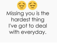 Missing you is the  hardest thing  I've got to deal  with everyday