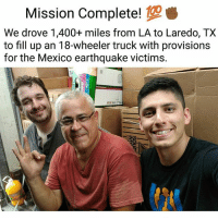 "@JustinoMora1, co-founder of @undocumedia: ""We drove over 1,450 miles across the country (from Los Angeles to Laredo, TX) in approximately 24 hours to help deliver essential supplies to the people affected by the recent earthquakes in Central Mexico. Exactly 2 days ago, we reached Laredo, TX and filled up Esteban's 18-wheeler truck with the provisions we carried in our 26-foot U-Haul truck. I cannot emphasize enough the thousands of people that are going to benefit from all the food, medicine, and other essential supplies we collected. This was only half of the journey. Esteban Burgoa, Hector Barajas, and Yolanda Varona are going to take care of the second leg of the journey. They're going to be delivering the provisions to Oaxaca, Puebla, Morelos, and the other affected regions. Special shout-out to all of the people that made this possible: Karla Estrada, the people of South El Monte, Epiphany Catholic Church, and all of the volunteers and donors!"" FuerzaMexico MexicoRelief: Mission Complete!  We drove 1,400+ miles from LA to Laredo, TX  to fill up an 18-wheeler truck with provisions  for the Mexico earthquake victims. @JustinoMora1, co-founder of @undocumedia: ""We drove over 1,450 miles across the country (from Los Angeles to Laredo, TX) in approximately 24 hours to help deliver essential supplies to the people affected by the recent earthquakes in Central Mexico. Exactly 2 days ago, we reached Laredo, TX and filled up Esteban's 18-wheeler truck with the provisions we carried in our 26-foot U-Haul truck. I cannot emphasize enough the thousands of people that are going to benefit from all the food, medicine, and other essential supplies we collected. This was only half of the journey. Esteban Burgoa, Hector Barajas, and Yolanda Varona are going to take care of the second leg of the journey. They're going to be delivering the provisions to Oaxaca, Puebla, Morelos, and the other affected regions. Special shout-out to all of the people that made this possible: Karla Estrada, the people of South El Monte, Epiphany Catholic Church, and all of the volunteers and donors!"" FuerzaMexico MexicoRelief"