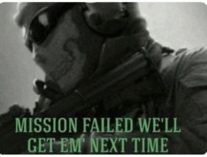 Me who played COD for my whole life and ready for WW3, but it never happens.: MISSION FAILED WE'LL  GET EM NEXT TIME Me who played COD for my whole life and ready for WW3, but it never happens.