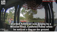 Driving, Memes, and News: Mission Viejo, California  FOX  NEWS  A proud American was driving by a  Mission Viejo, California home when  he noticed a tlag on the ground.  ring.com What happens if an American flag falls when no one is around? According to one man in California, you pick it back up and hang it proudly. This man noticed a flag on the ground while he was stopped at a stop sign, so he pulled over and tried to re-hang it. When that didn't work, he stuck it in the ground so it could fly properly. ProudAmerican