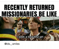 I am seriously the worst at posting oh my gosh! Please forgive me! I just haven't been watching meme worthy things I used to watch a movie and a meme would scream out to me from the dialogue but lately they haven't been... so idk maybe I'll set a timer on my phone to post something and that might help me produce more new memes: MISSIONARIES BE LIKE  l seek a beautiful girl  @lds. .smiles I am seriously the worst at posting oh my gosh! Please forgive me! I just haven't been watching meme worthy things I used to watch a movie and a meme would scream out to me from the dialogue but lately they haven't been... so idk maybe I'll set a timer on my phone to post something and that might help me produce more new memes
