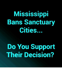 Do You Support Their Decision? #NoAmnesty: Mississippi  Bans Sanctuary  Cities.  Do You Support  Their Decision? Do You Support Their Decision? #NoAmnesty