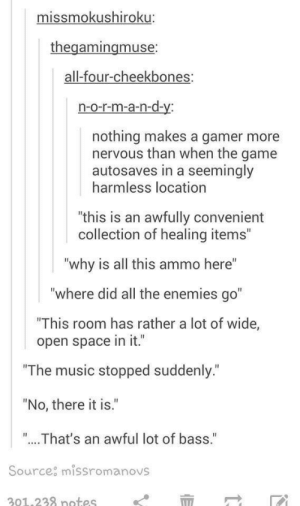 """Music, The Game, and Game: missmokushiroku:  thegamingmuse  all-four-cheekbones:  n-o-r-m-a-n-d-y  nothing makes a gamer more  nervous than when the game  autosaves in a seemingly  harmless location  """"this is an awfully convenient  collection of healing items""""  why is all this ammo here""""  """"where did all the enemies go""""  This room has rather a lot of wide,  open space in it.""""  """"The music stopped suddenly  """"No, there it is.""""  """"...That's an awful lot of bass.'""""  Source missromanovs  201.238 notes Somethings not right here"""