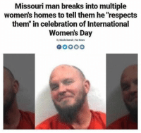 "Memes, News, and Worldstar: Missouri man breaks into multiple  women's homes to tell them he ""respects  them"" in celebration of International  Women's Day  By Nicole Darrah Fox News Inmate of the year 😂💯 @worldstar WSHH"