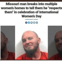 "News, International Women's Day, and Fox News: Missouri man breaks into multiple  women's homes to tell them he respects  them"" in celebration of International  Women's Day  By Nicole Darrah Fox News"