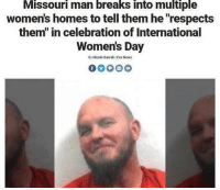 "Memes, News, and International Women's Day: Missouri man breaks into multiple  women's homes to tell them he ""respects  them"" in celebration of International  Women's Day  By Nicole Darrah Fox News <p>nobody respects wamen as much as this guy via /r/memes <a href=""http://ift.tt/2Dh7xSV"">http://ift.tt/2Dh7xSV</a></p>"