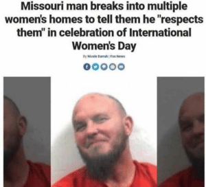 "News, International Women's Day, and Fox News: Missouri man breaks into multiple  women's homes to tell them he ""respects  them"" in celebration of International  Women's Day  By Nicole Darrah Fox News Me irl"