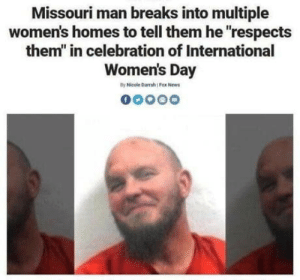 "News, International Women's Day, and Fox News: Missouri man breaks into multiple  women's homes to tell them he respects  them"" in celebration of International  Women's Day  By Nicole Darrah Fox News Chaotic good"