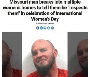 "News, International Women's Day, and Fox News: Missouri man breaks into multiple  women's homes to tell them he ""respects  them"" in celebration of International  Women's Day  By Nicole Darrah Fox News nobody respects wamen as much as this guy (i.redd.it)"