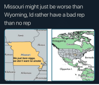 Bad, Funny, and Arkansas: Missouri might just be worse than  Wyoming, ld rather have a bad rep  than no rep  Wiscons  reenla  lowa  @staggering  raska  Illinois  Canada  St. Pierresa  United States  ansas  Missouri  Bermuda  We just here nigga,  e don't want no smoke  Mexico Bahamas  Haiti  Kent  Honduras Franc  Clipperton I. Panämá  Tenness  klahoma Arkansas  uya  Ecuador  Brazil  Mississip Drop a 🤠 if you not from Missouri @larnite • Don't scroll by without dropping that sack 💰 • ➫➫➫ Follow @Staggering for more funny posts daily!