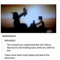 Dad, Memes, and Mirror: misssavanni  rain-mirror:  The moment you realize that this isn't Zuko's  dad but it's lroh holding Zuko while he's with his  Son.  I have never been more happy and sad at the  same time. :'(  ~ The Best Of Disney