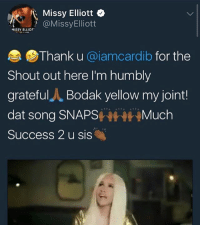 Memes, Missy Elliott, and Success: Missy Elliott  @MissyElliott  SSY ELLIOT  Thank u @iamcardib for the  Shout out here I'm humbly  grateful人Bodak yellow my joint!  dat song SNAPSMuch  Success 2 u sis MissyElliott shows her support for CardiB
