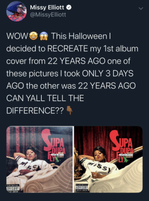 This Woman Is Immortal: Missy Elliott  @MissyElliott  WOW  This Halloweenl  decided to RECREATE my 1st album  cover from 22 YEARS AGO one of  these pictures I took ONLY 3 DAYS  AGO the other was 22 YEARS AGO  CAN YALL TELL THE  DIFFERENCE??  SUPA  UPA  DUPA  USSY  DUPA  MISDEMEANIR  ELLTOTT  MISDEMEANOR  SSY  PARENTAL  ARENTAL  ADVISORY  DVISORY  EXPLICIT CONTENT  ICIT CONTENT This Woman Is Immortal