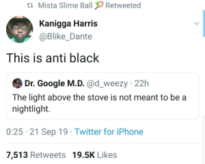 This is anti Hispanic: Mista Slime Ball  Retweeted  Kanigga Harris  @Blike_Dante  This is anti black  Dr. Google M.D. @d_weezy 22h  The light above the stove is not meant to be a  nightlight.  0:25 21 Sep 19 Twitter for iPhone  7,513 Retweets 19.5K Likes This is anti Hispanic